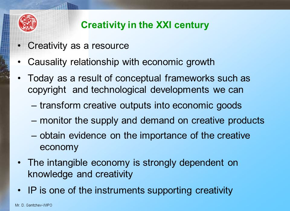 Creativity in the XXI century Creativity as a resource Causality relationship with economic growth Today as a result of conceptual frameworks such as copyright and technological developments we can –transform creative outputs into economic goods –monitor the supply and demand on creative products –obtain evidence on the importance of the creative economy The intangible economy is strongly dependent on knowledge and creativity IP is one of the instruments supporting creativity Mr.