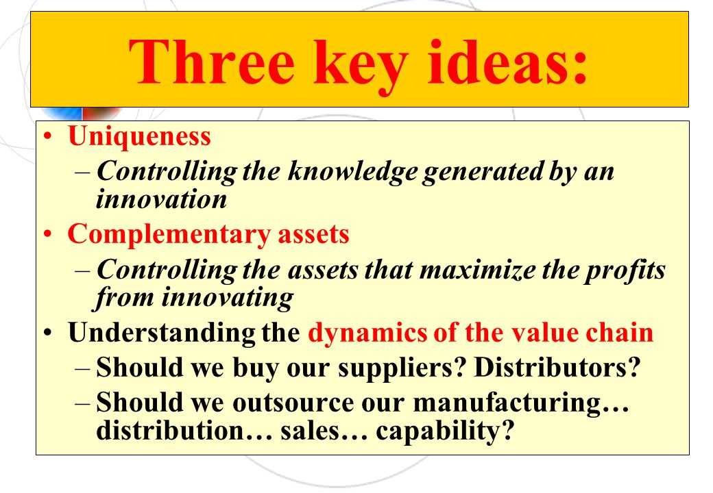 Three key ideas: Uniqueness –Controlling the knowledge generated by an innovation Complementary assets –Controlling the assets that maximize the profits from innovating Understanding the dynamics of the value chain –Should we buy our suppliers.