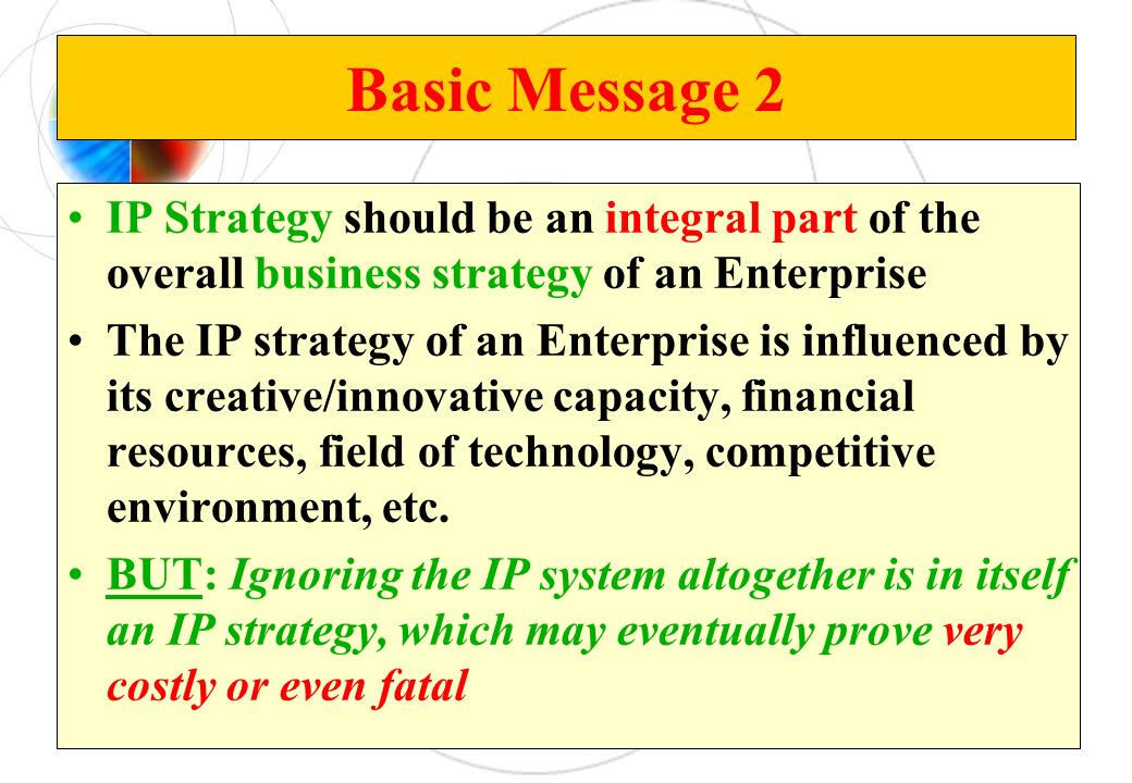 Basic Message 2 IP Strategy should be an integral part of the overall business strategy of an Enterprise The IP strategy of an Enterprise is influenced by its creative/innovative capacity, financial resources, field of technology, competitive environment, etc.