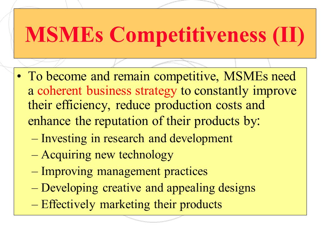 MSMEs Competitiveness (II) To become and remain competitive, MSMEs need a coherent business strategy to constantly improve their efficiency, reduce production costs and enhance the reputation of their products by : –Investing in research and development –Acquiring new technology –Improving management practices –Developing creative and appealing designs –Effectively marketing their products