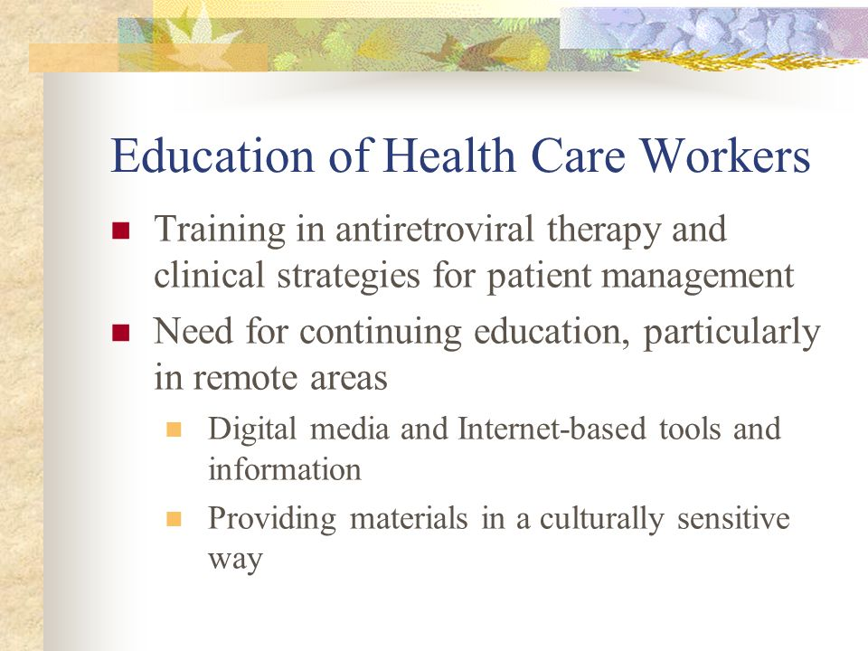 Education of Health Care Workers Training in antiretroviral therapy and clinical strategies for patient management Need for continuing education, particularly in remote areas Digital media and Internet-based tools and information Providing materials in a culturally sensitive way