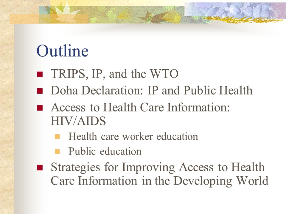 Outline TRIPS, IP, and the WTO Doha Declaration: IP and Public Health Access to Health Care Information: HIV/AIDS Health care worker education Public education Strategies for Improving Access to Health Care Information in the Developing World
