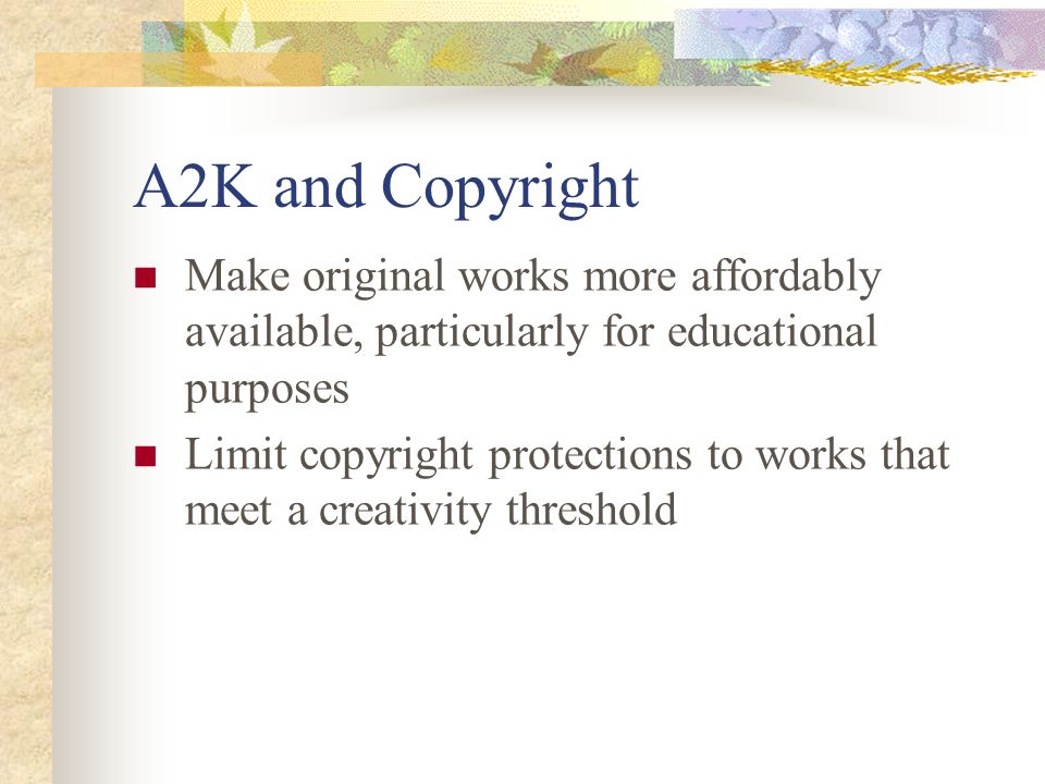 A2K and Copyright Make original works more affordably available, particularly for educational purposes Limit copyright protections to works that meet a creativity threshold