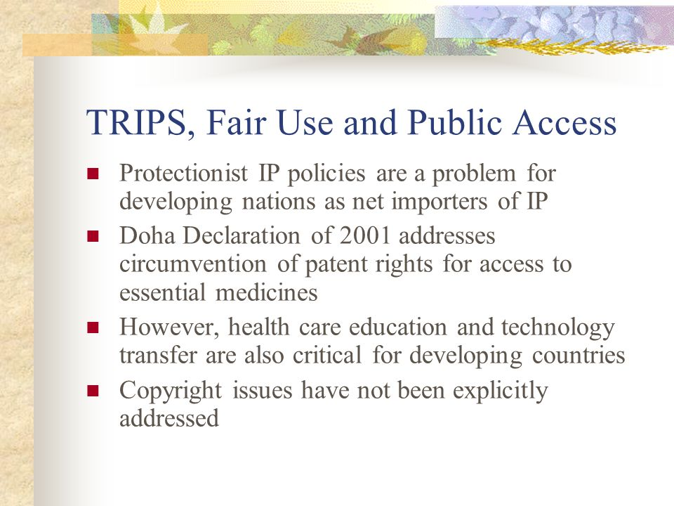 TRIPS, Fair Use and Public Access Protectionist IP policies are a problem for developing nations as net importers of IP Doha Declaration of 2001 addresses circumvention of patent rights for access to essential medicines However, health care education and technology transfer are also critical for developing countries Copyright issues have not been explicitly addressed