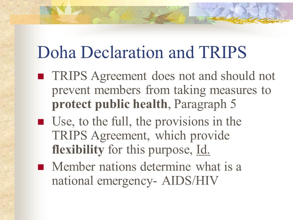 Doha Declaration and TRIPS TRIPS Agreement does not and should not prevent members from taking measures to protect public health, Paragraph 5 Use, to the full, the provisions in the TRIPS Agreement, which provide flexibility for this purpose, Id.