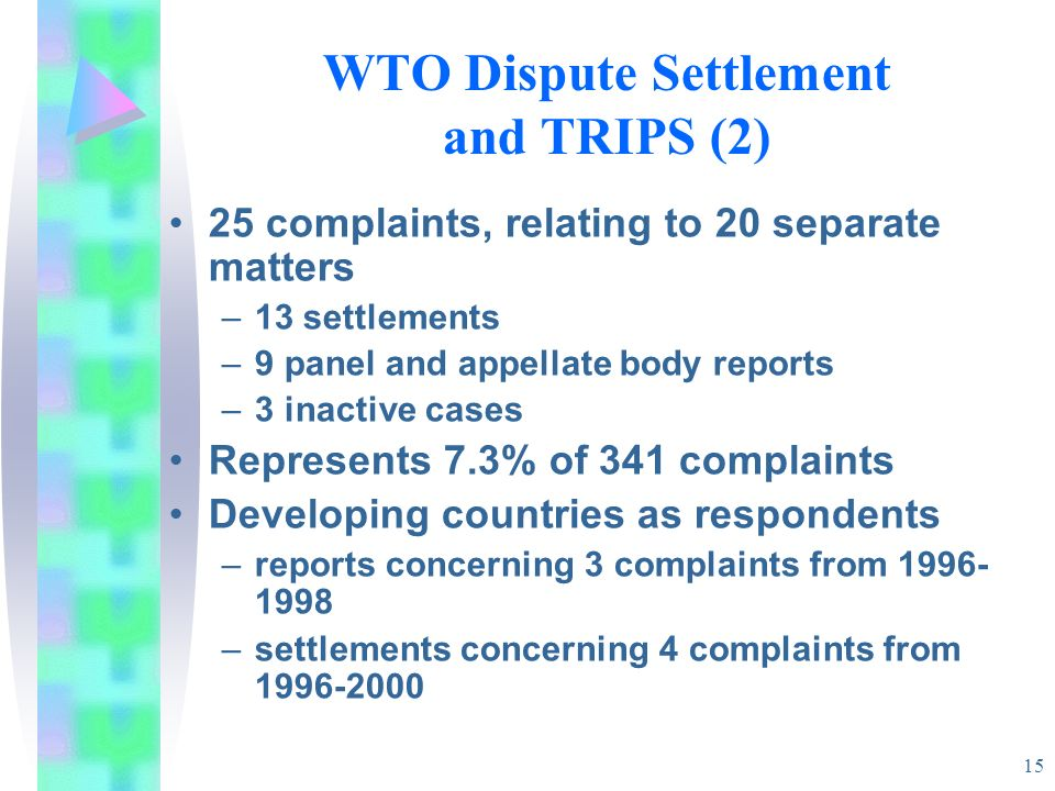 15 WTO Dispute Settlement and TRIPS (2) 25 complaints, relating to 20 separate matters –13 settlements –9 panel and appellate body reports –3 inactive cases Represents 7.3% of 341 complaints Developing countries as respondents –reports concerning 3 complaints from 1996- 1998 –settlements concerning 4 complaints from 1996-2000