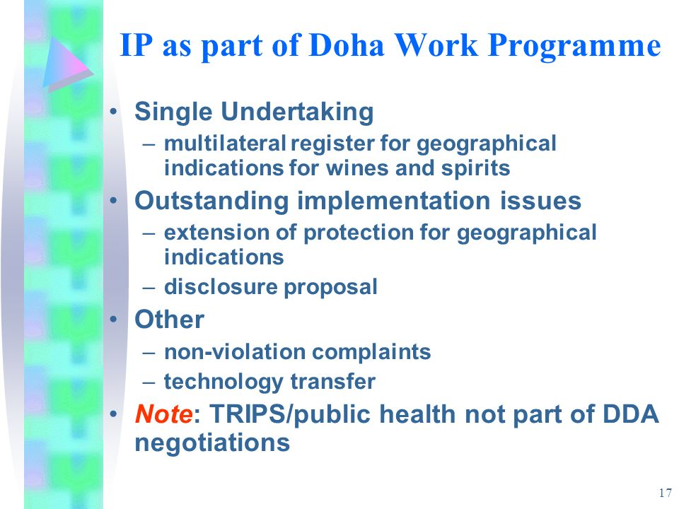 17 IP as part of Doha Work Programme Single Undertaking –multilateral register for geographical indications for wines and spirits Outstanding implementation issues –extension of protection for geographical indications –disclosure proposal Other –non-violation complaints –technology transfer Note: TRIPS/public health not part of DDA negotiations