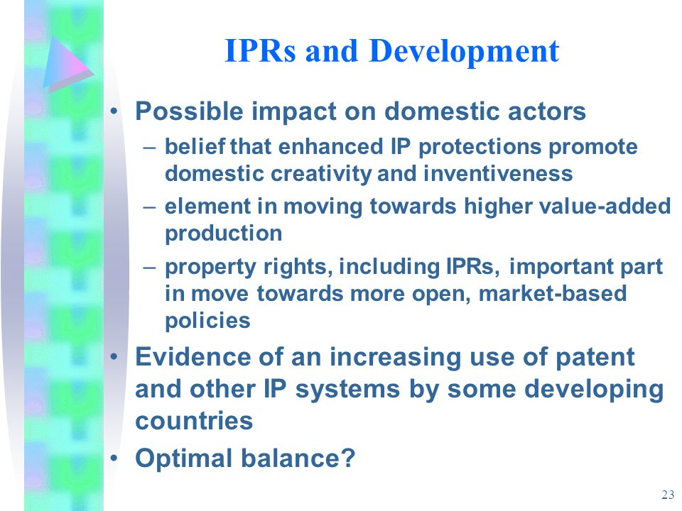 23 IPRs and Development Possible impact on domestic actors –belief that enhanced IP protections promote domestic creativity and inventiveness –element in moving towards higher value-added production –property rights, including IPRs, important part in move towards more open, market-based policies Evidence of an increasing use of patent and other IP systems by some developing countries Optimal balance