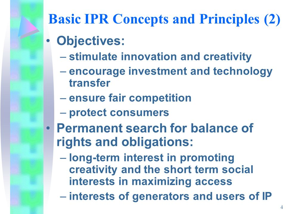 4 Basic IPR Concepts and Principles (2) Objectives: –stimulate innovation and creativity –encourage investment and technology transfer –ensure fair competition –protect consumers Permanent search for balance of rights and obligations: –long-term interest in promoting creativity and the short term social interests in maximizing access –interests of generators and users of IP