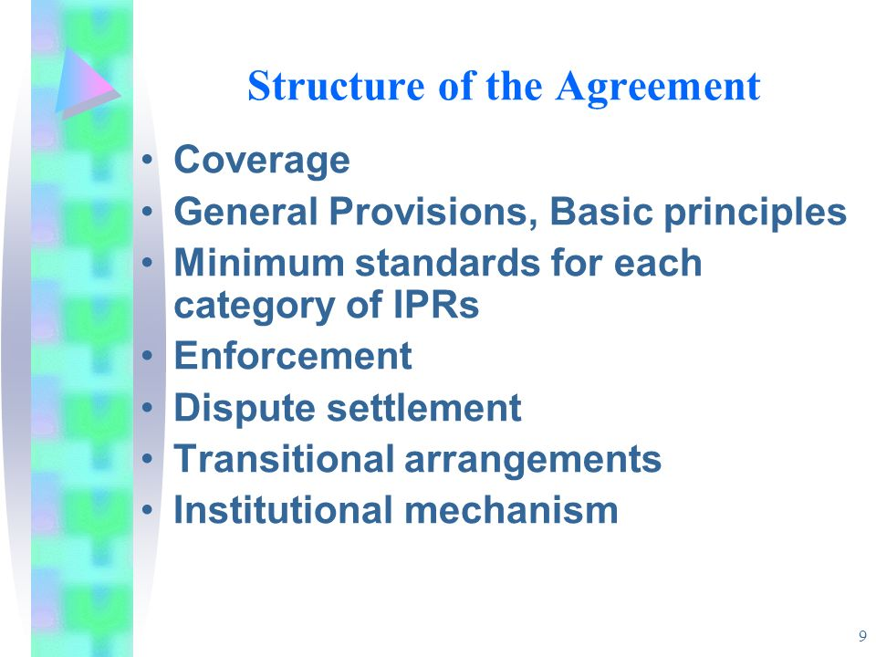 9 Structure of the Agreement Coverage General Provisions, Basic principles Minimum standards for each category of IPRs Enforcement Dispute settlement Transitional arrangements Institutional mechanism
