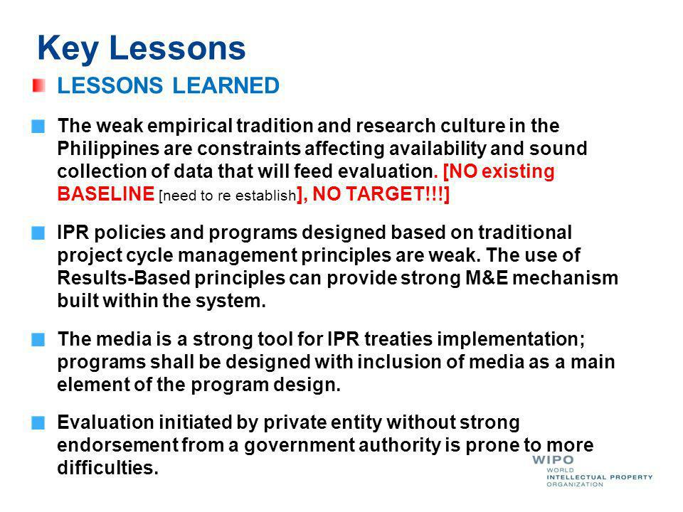 Key Lessons LESSONS LEARNED The weak empirical tradition and research culture in the Philippines are constraints affecting availability and sound collection of data that will feed evaluation.