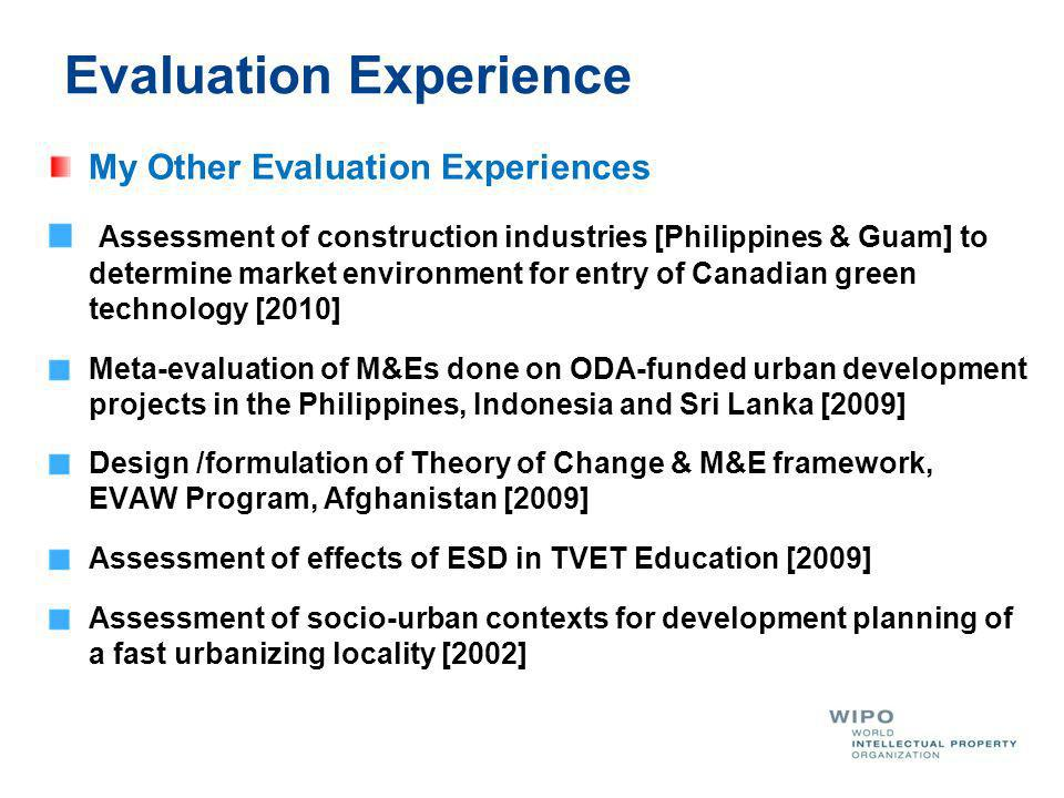 Evaluation Experience My Other Evaluation Experiences Assessment of construction industries [Philippines & Guam] to determine market environment for entry of Canadian green technology [2010] Meta-evaluation of M&Es done on ODA-funded urban development projects in the Philippines, Indonesia and Sri Lanka [2009] Design /formulation of Theory of Change & M&E framework, EVAW Program, Afghanistan [2009] Assessment of effects of ESD in TVET Education [2009] Assessment of socio-urban contexts for development planning of a fast urbanizing locality [2002]