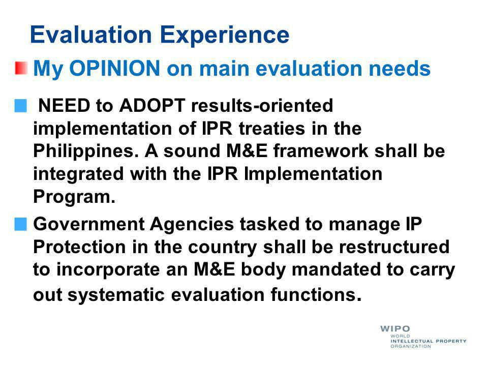 Evaluation Experience My OPINION on main evaluation needs NEED to ADOPT results-oriented implementation of IPR treaties in the Philippines.