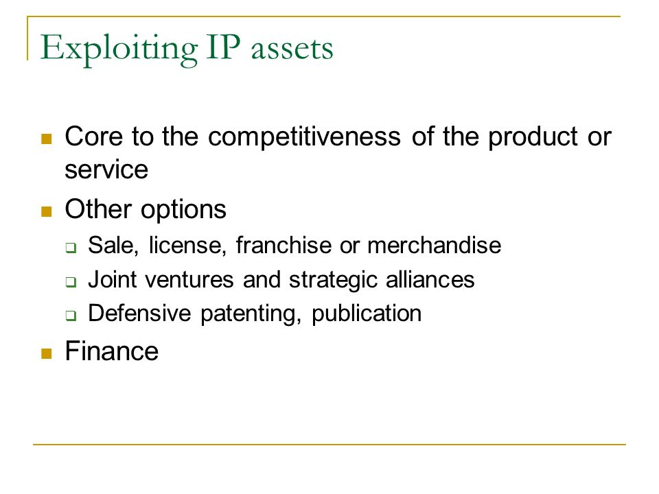 Exploiting IP Assets The right to prevent a third party from using and exploiting the IP right vests in the owner an asset not very different to a phy
