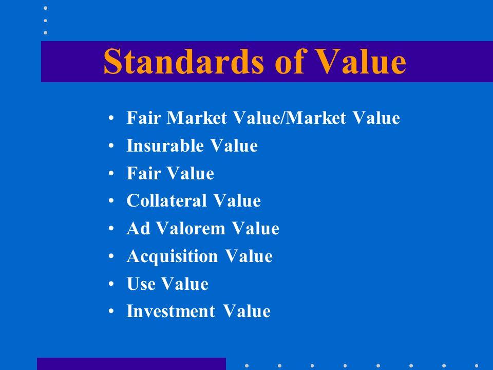 Standards of Value Fair Market Value/Market Value Insurable Value Fair Value Collateral Value Ad Valorem Value Acquisition Value Use Value Investment