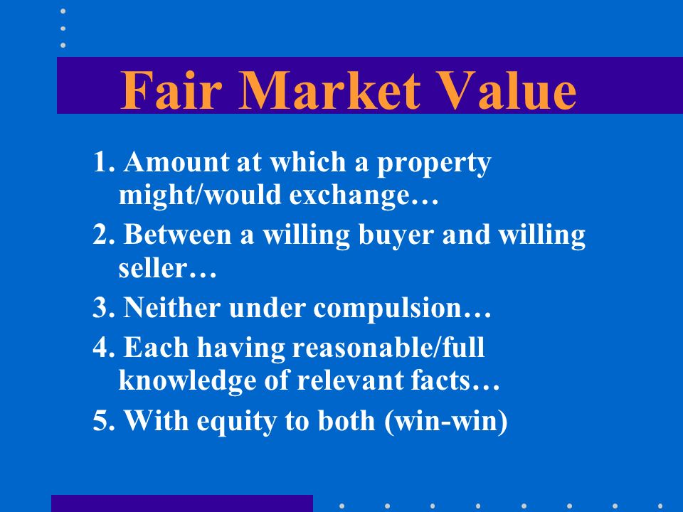 Fair Market Value 1. Amount at which a property might/would exchange… 2. Between a willing buyer and willing seller… 3. Neither under compulsion… 4. E