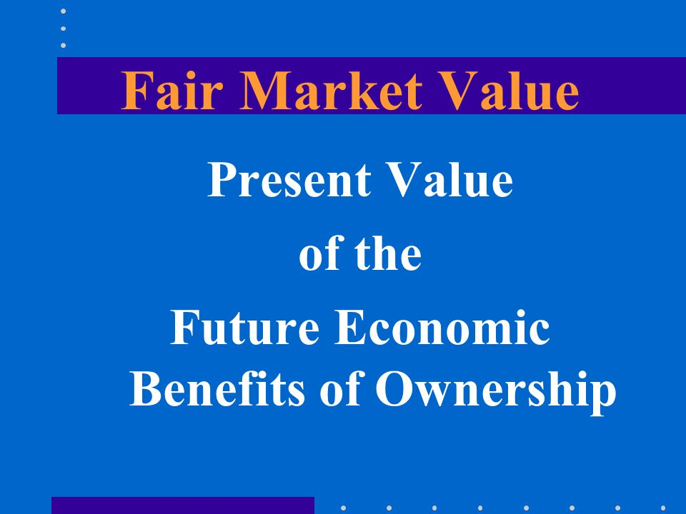 Fair Market Value Present Value of the Future Economic Benefits of Ownership