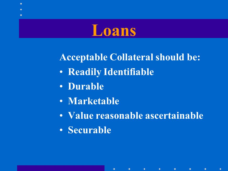 Loans Acceptable Collateral should be: Readily Identifiable Durable Marketable Value reasonable ascertainable Securable