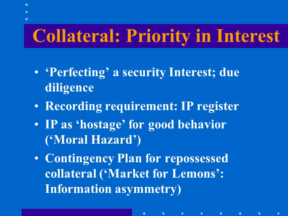 Collateral: Priority in Interest Perfecting a security Interest; due diligence Recording requirement: IP register IP as hostage for good behavior (Mor