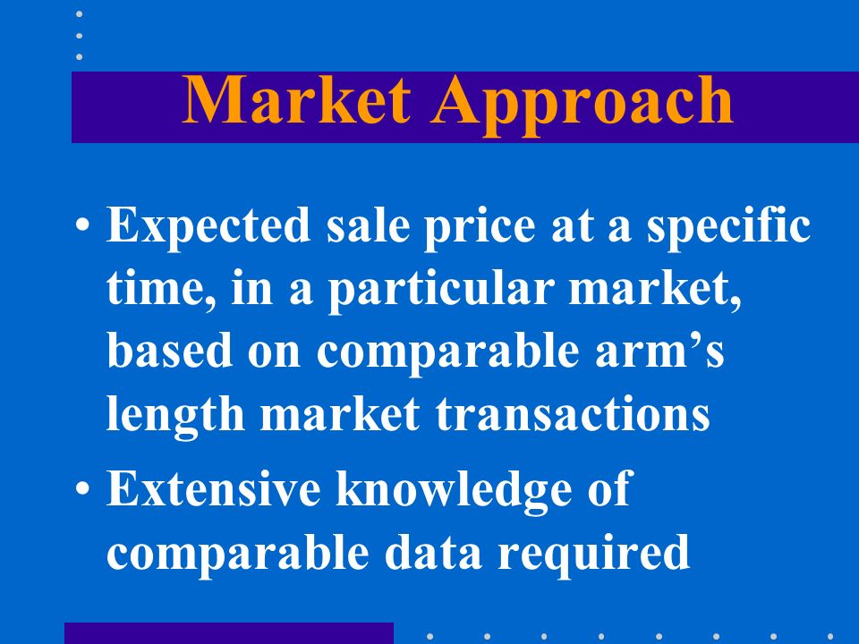 Market Approach Expected sale price at a specific time, in a particular market, based on comparable arms length market transactions Extensive knowledge of comparable data required