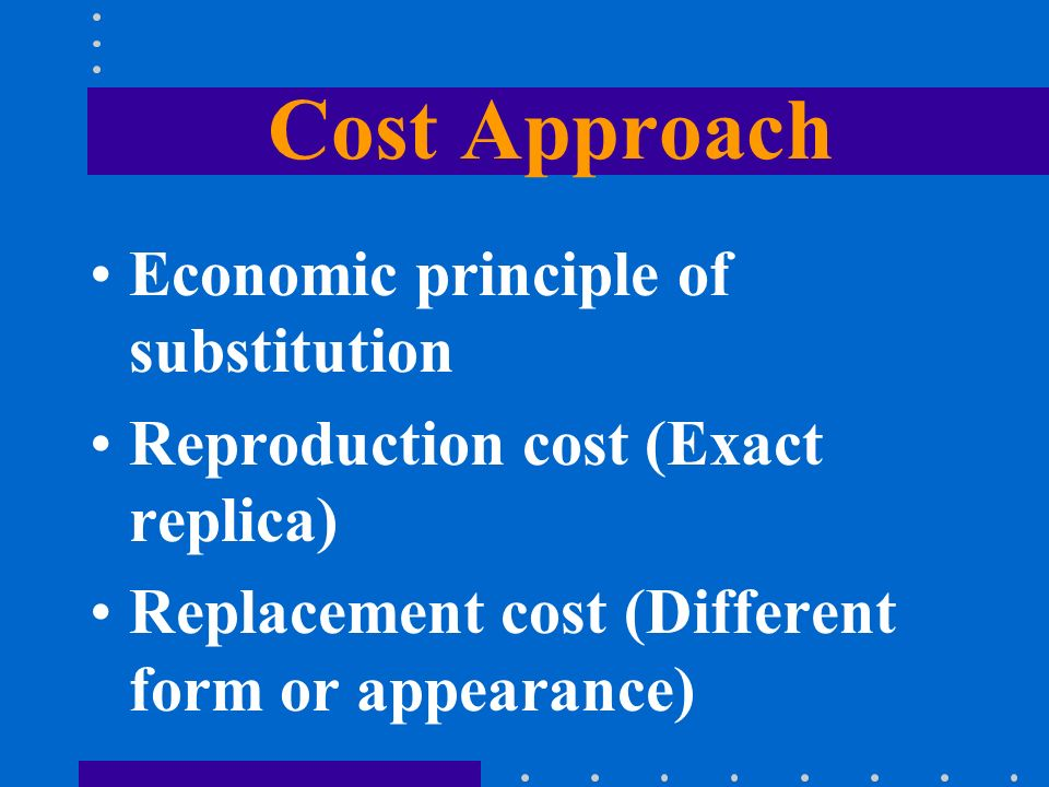 Cost Approach Economic principle of substitution Reproduction cost (Exact replica) Replacement cost (Different form or appearance)