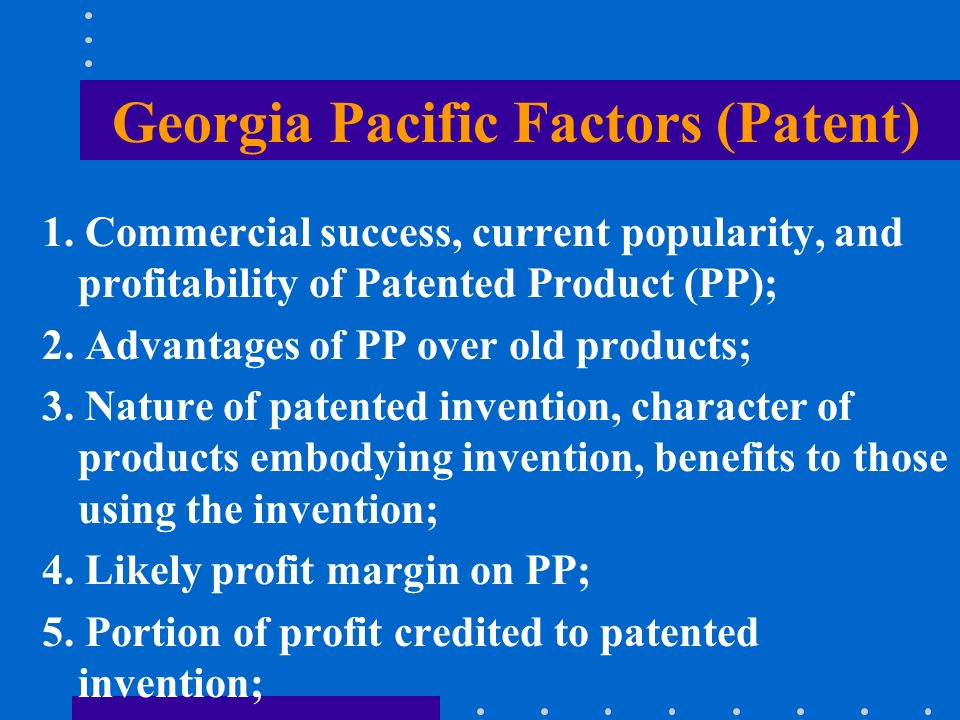 Georgia Pacific Factors (Patent) 1. Commercial success, current popularity, and profitability of Patented Product (PP); 2. Advantages of PP over old p