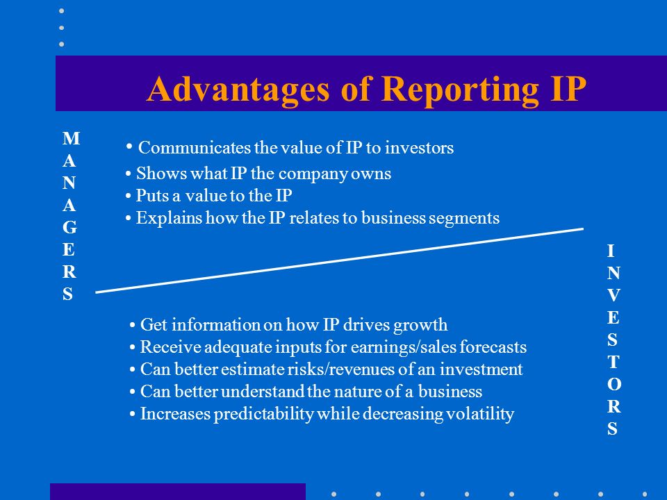 Advantages of Reporting IP Communicates the value of IP to investors Shows what IP the company owns Puts a value to the IP Explains how the IP relates to business segments INVESTORSINVESTORS MANAGERSMANAGERS Get information on how IP drives growth Receive adequate inputs for earnings/sales forecasts Can better estimate risks/revenues of an investment Can better understand the nature of a business Increases predictability while decreasing volatility