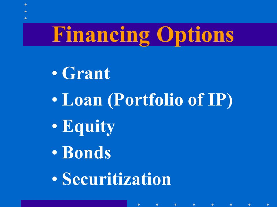 Financing Options Grant Loan (Portfolio of IP) Equity Bonds Securitization