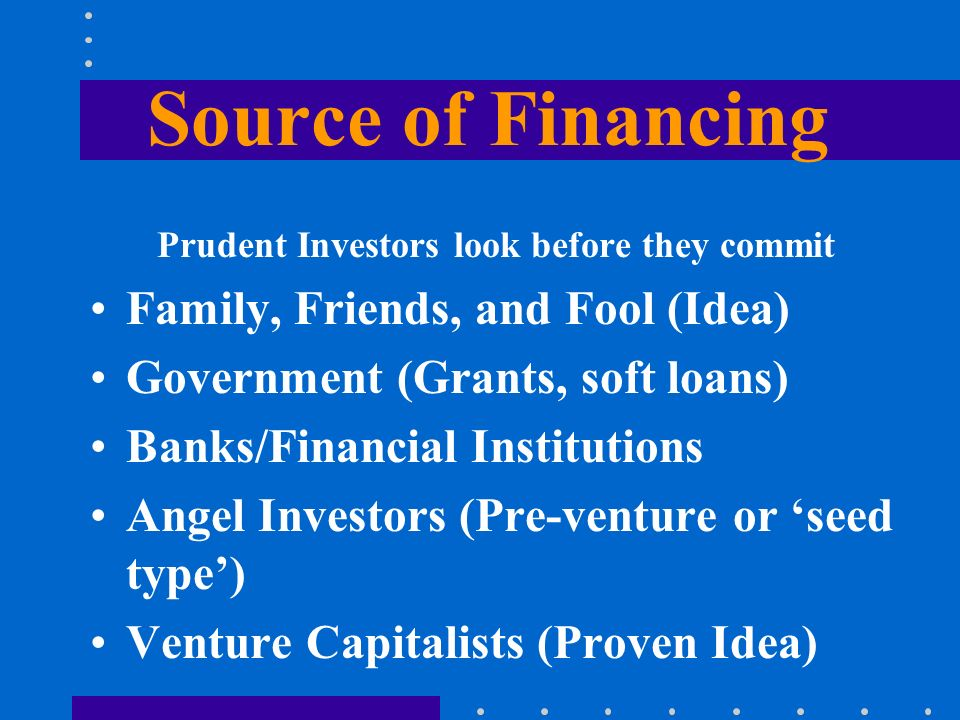 Source of Financing Prudent Investors look before they commit Family, Friends, and Fool (Idea) Government (Grants, soft loans) Banks/Financial Institu