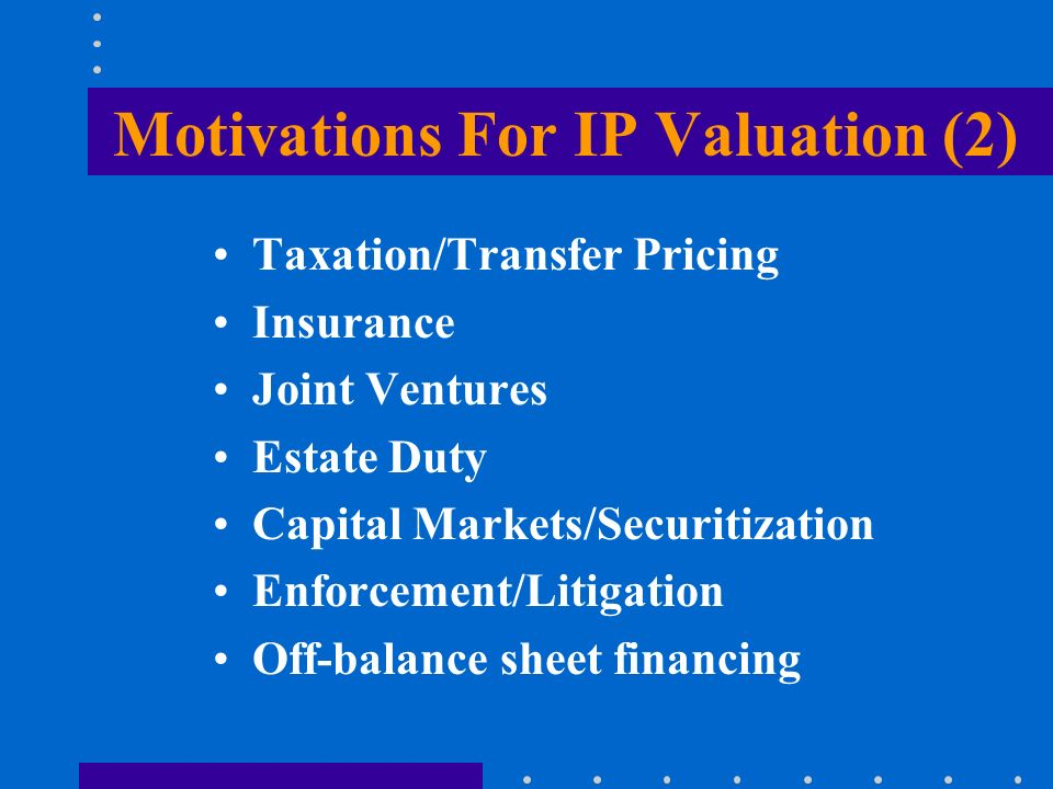 Motivations For IP Valuation (2) Taxation/Transfer Pricing Insurance Joint Ventures Estate Duty Capital Markets/Securitization Enforcement/Litigation Off-balance sheet financing