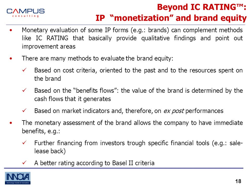 18 Beyond IC RATING: IP monetization and brand equity Monetary evaluation of some IP forms (e.g.: brands) can complement methods like IC RATING that basically provide qualitative findings and point out improvement areas There are many methods to evaluate the brand equity: Based on cost criteria, oriented to the past and to the resources spent on the brand Based on the benefits flows: the value of the brand is determined by the cash flows that it generates Based on market indicators and, therefore, on ex post performances The monetary assessment of the brand allows the company to have immediate benefits, e.g.: Further financing from investors trough specific financial tools (e.g.: sale- lease back) A better rating according to Basel II criteria