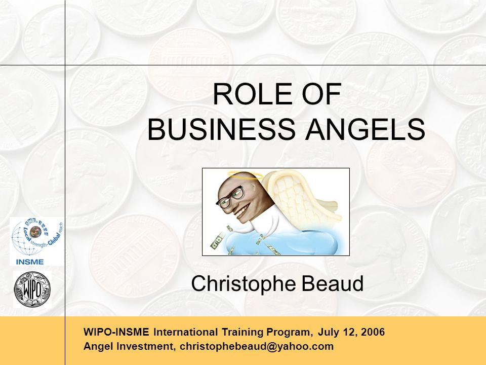 WIPO-INSME International Training Program, July 12, 2006 Angel Investment, christophebeaud@yahoo.com TYPES OF ANGEL STRATEGIES Passive Angel Investment Strategies Angel consortium coinvestment-> follow-on investor strategy Barter investment strategy-> providing assets Socially responsible investment -> social conscience strategy Fund-based investment strategy-> PE for the masses [Benjamin & Margulis, the Angel Investors Handbook, Bloomberg Press, 69-94] Page 12