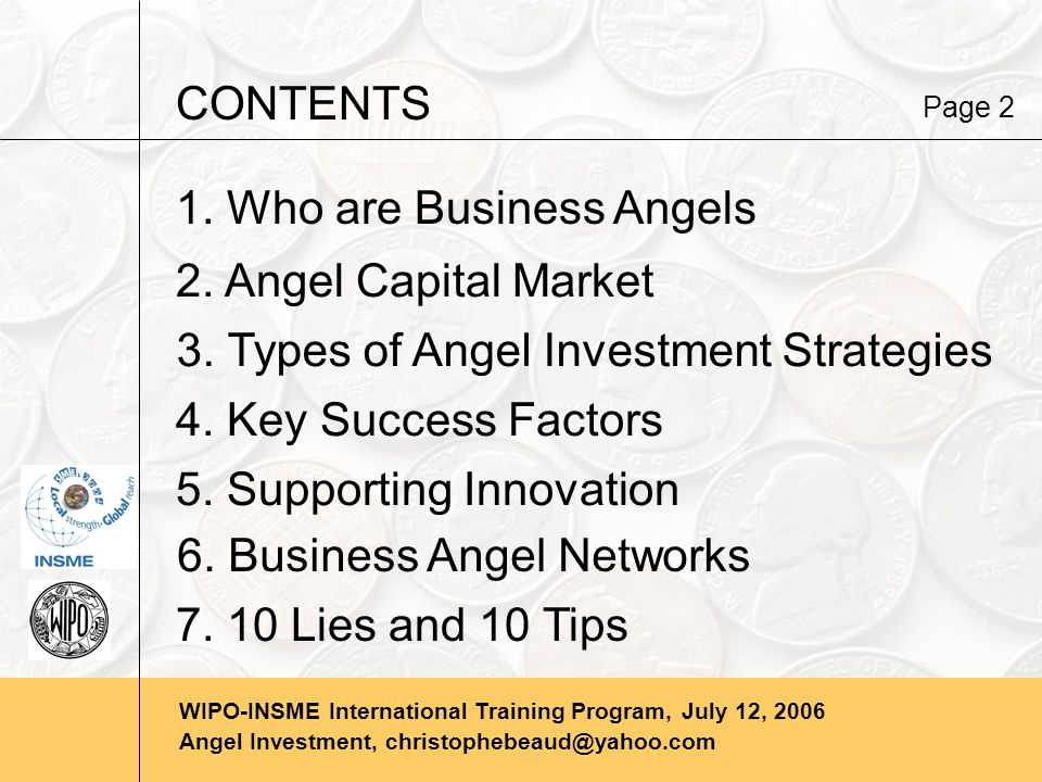WIPO-INSME International Training Program, July 12, 2006 Angel Investment, christophebeaud@yahoo.com WHO ARE BUSINESS ANGELS Definition Business Angels are private investors who invest in unquoted small and medium sized businesses.