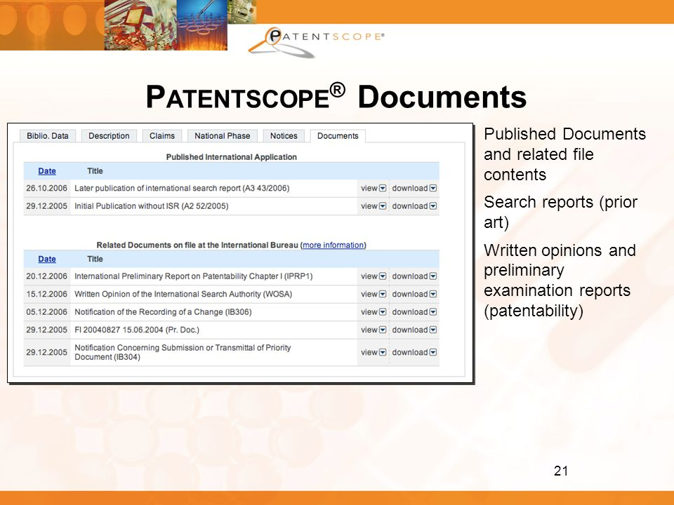 21 P ATENTSCOPE ® Documents Published Documents and related file contents Search reports (prior art) Written opinions and preliminary examination repo