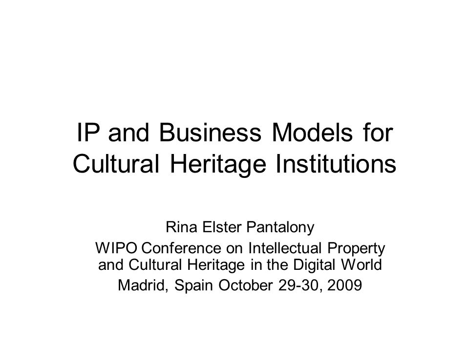 IP and Business Models for Cultural Heritage Institutions Rina Elster Pantalony WIPO Conference on Intellectual Property and Cultural Heritage in the Digital World Madrid, Spain October 29-30, 2009