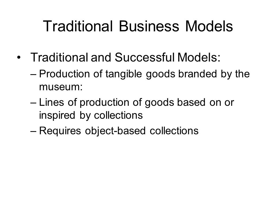 Traditional Business Models Traditional and Successful Models: –Production of tangible goods branded by the museum: –Lines of production of goods based on or inspired by collections –Requires object-based collections