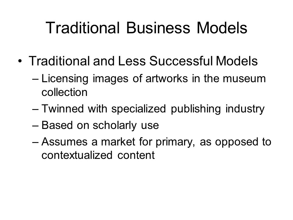Traditional Business Models Traditional and Less Successful Models –Licensing images of artworks in the museum collection –Twinned with specialized publishing industry –Based on scholarly use –Assumes a market for primary, as opposed to contextualized content