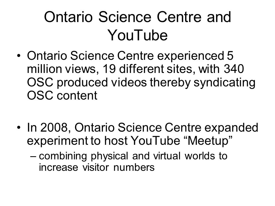 Ontario Science Centre and YouTube Ontario Science Centre experienced 5 million views, 19 different sites, with 340 OSC produced videos thereby syndicating OSC content In 2008, Ontario Science Centre expanded experiment to host YouTube Meetup –combining physical and virtual worlds to increase visitor numbers