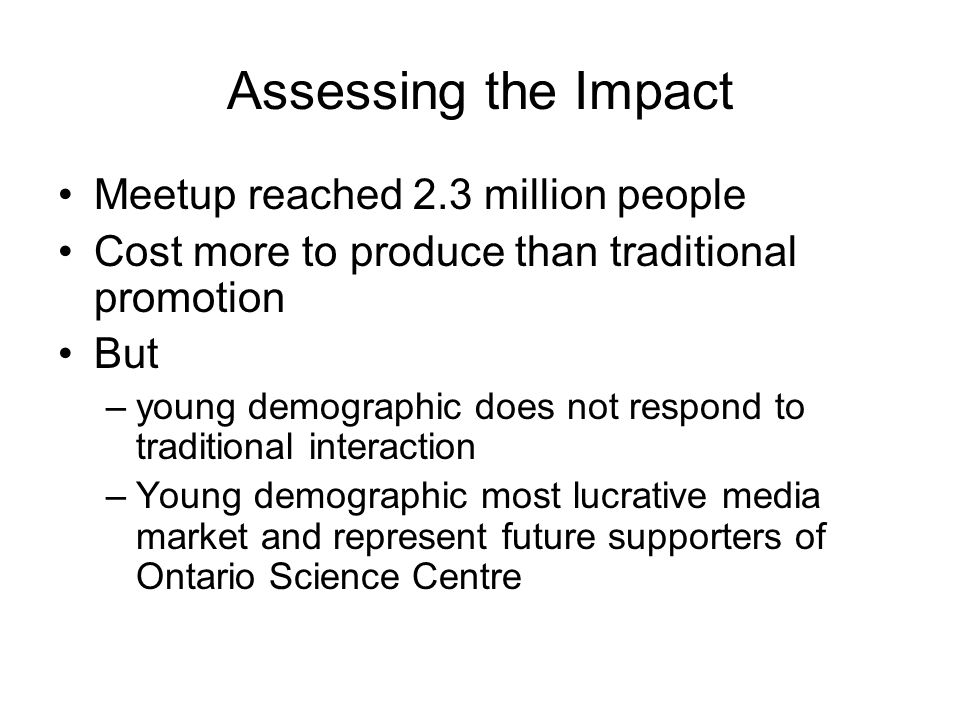 Assessing the Impact Meetup reached 2.3 million people Cost more to produce than traditional promotion But –young demographic does not respond to traditional interaction –Young demographic most lucrative media market and represent future supporters of Ontario Science Centre