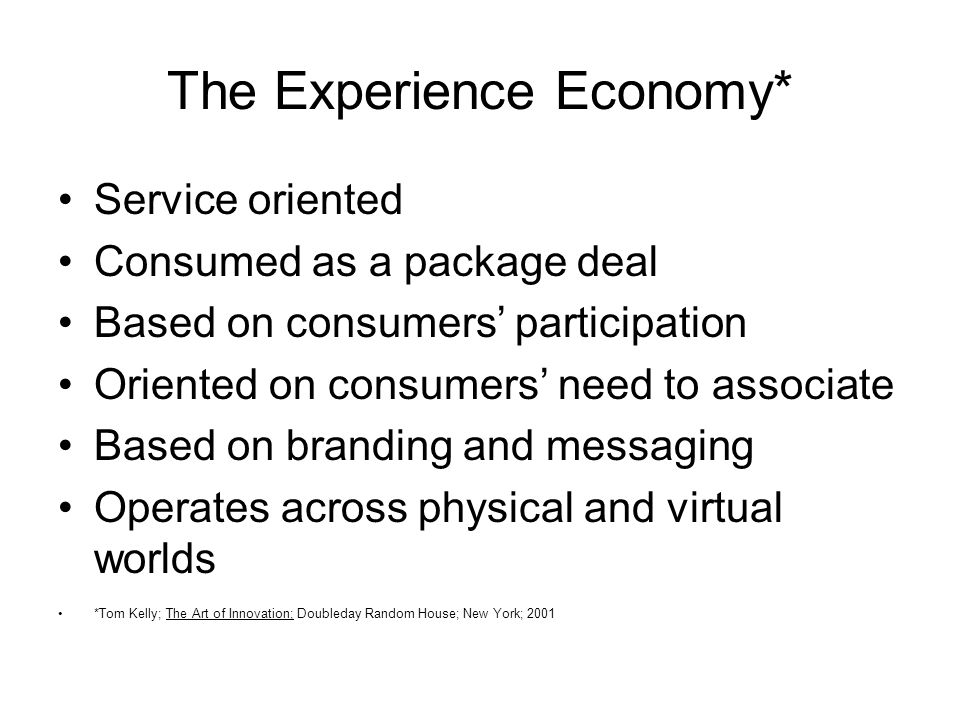 The Experience Economy* Service oriented Consumed as a package deal Based on consumers participation Oriented on consumers need to associate Based on