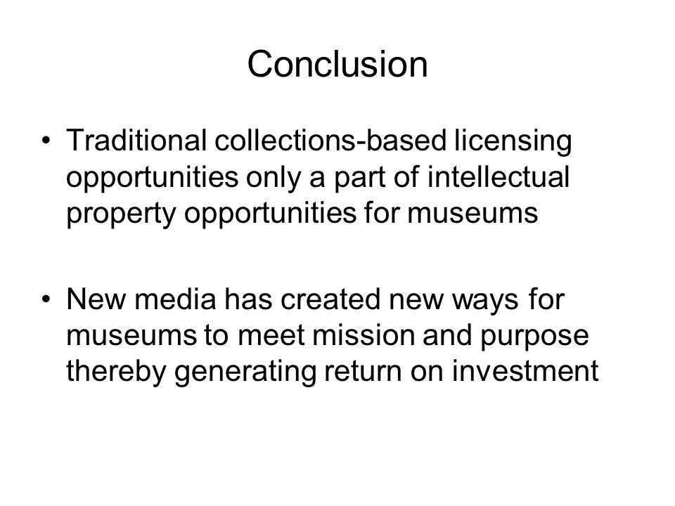 Conclusion Traditional collections-based licensing opportunities only a part of intellectual property opportunities for museums New media has created new ways for museums to meet mission and purpose thereby generating return on investment