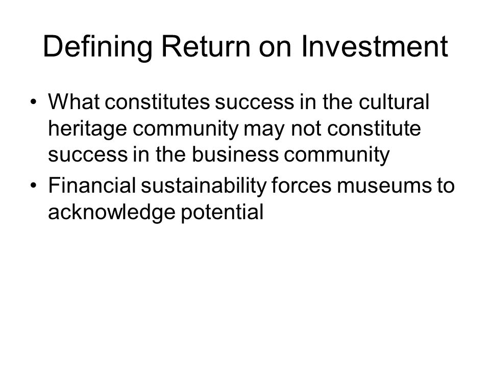 Defining Return on Investment What constitutes success in the cultural heritage community may not constitute success in the business community Financi