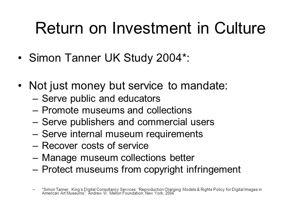 Return on Investment in Culture Simon Tanner UK Study 2004*: Not just money but service to mandate: –Serve public and educators –Promote museums and collections –Serve publishers and commercial users –Serve internal museum requirements –Recover costs of service –Manage museum collections better –Protect museums from copyright infringement –*Simon Tanner; Kings Digital Consultancy Services; Reproduction Charging Models & Rights Policy for Digital Images in American Art Museums; Andrew W.