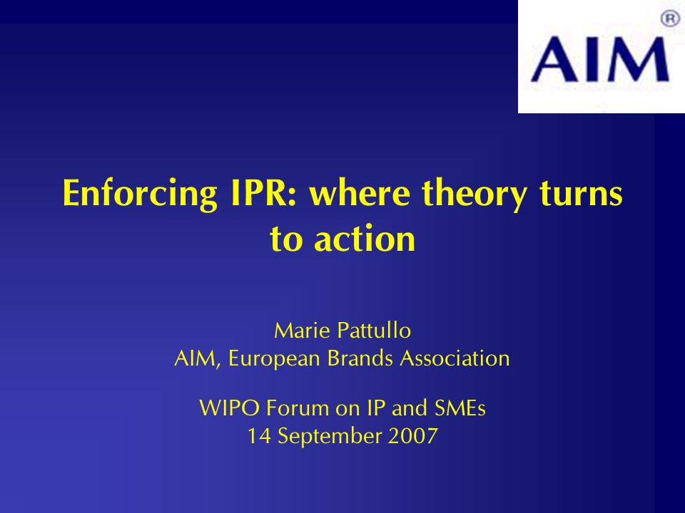 Enforcing IPR: where theory turns to action Marie Pattullo AIM, European Brands Association WIPO Forum on IP and SMEs 14 September 2007