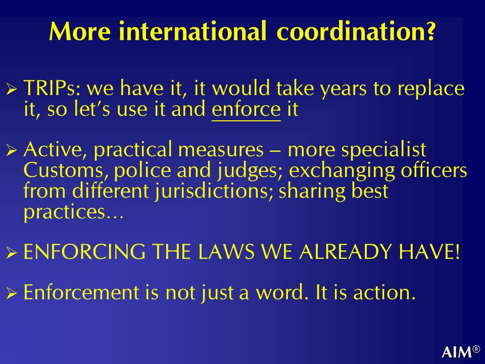 More international coordination? TRIPs: we have it, it would take years to replace it, so lets use it and enforce it Active, practical measures – more