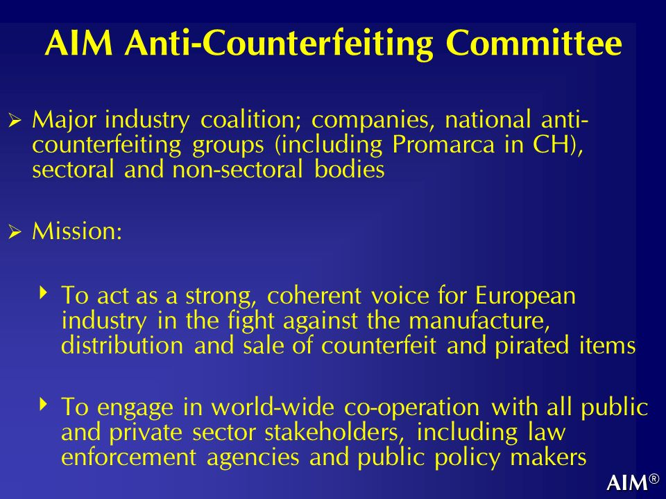 AIM Anti-Counterfeiting Committee Major industry coalition; companies, national anti- counterfeiting groups (including Promarca in CH), sectoral and non-sectoral bodies Mission: To act as a strong, coherent voice for European industry in the fight against the manufacture, distribution and sale of counterfeit and pirated items To engage in world-wide co-operation with all public and private sector stakeholders, including law enforcement agencies and public policy makers AIM®