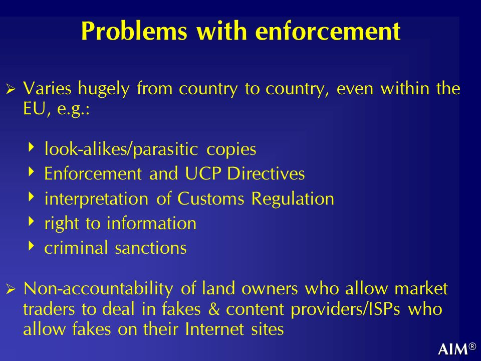 Problems with enforcement Varies hugely from country to country, even within the EU, e.g.: look-alikes/parasitic copies Enforcement and UCP Directives interpretation of Customs Regulation right to information criminal sanctions Non-accountability of land owners who allow market traders to deal in fakes & content providers/ISPs who allow fakes on their Internet sites AIM®