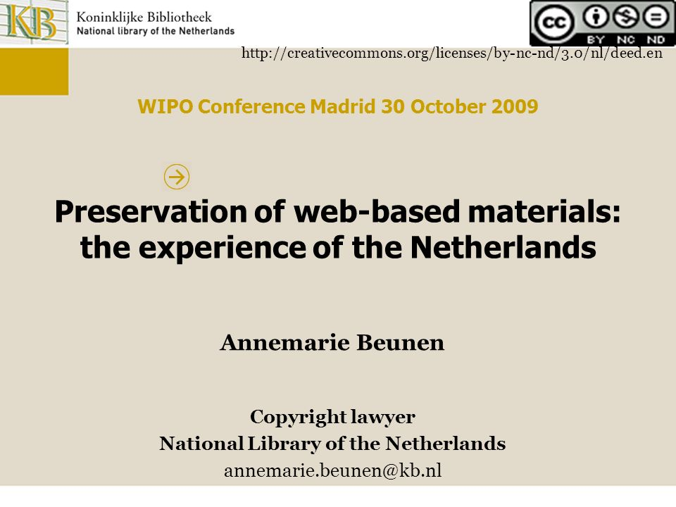 http://creativecommons.org/licenses/by-nc-nd/3.0/nl/deed.en WIPO Conference Madrid 30 October 2009 Preservation of web-based materials: the experience of the Netherlands Annemarie Beunen Copyright lawyer National Library of the Netherlands annemarie.beunen@kb.nl
