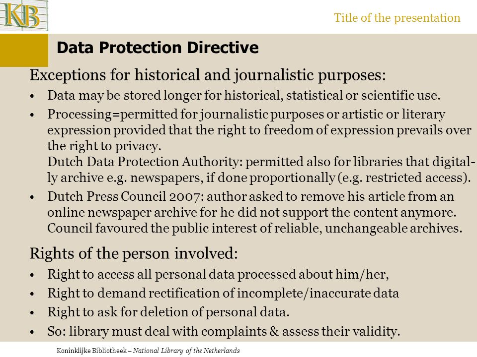Koninklijke Bibliotheek – National Library of the Netherlands Title of the presentation Data Protection Directive Exceptions for historical and journalistic purposes: Data may be stored longer for historical, statistical or scientific use.