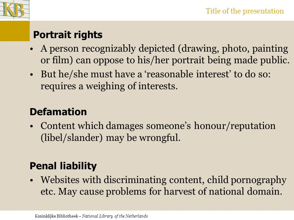 Koninklijke Bibliotheek – National Library of the Netherlands Title of the presentation Portrait rights A person recognizably depicted (drawing, photo, painting or film) can oppose to his/her portrait being made public.